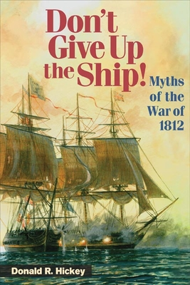 Don't Give Up the Ship!: Myths of the War of 1812 - Hickey, Donald R