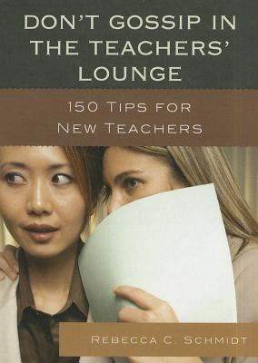 Don't Gossip in the Teachers' Lounge: 150 Tips for New Teachers - Schmidt, Rebecca C, M.Ed.