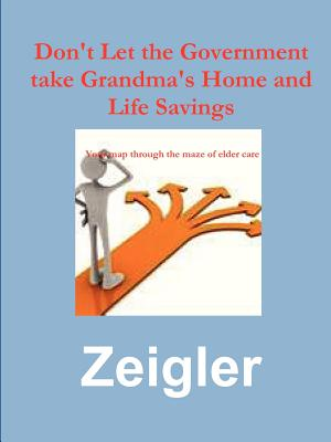 Don't Let the Government Take Grandma's Home and Life Savings - Zeigler, Jim