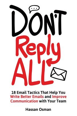 Don't Reply All: 18 Email Tactics That Help You Write Better Emails and Improve Communication with Your Team - Osman, Hassan