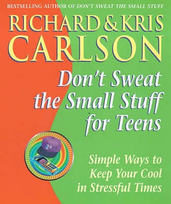 Don't Sweat the Small Stuff for Teens: Simple Ways to Keep Your Cool in Stressful Times - Carlson, Richard And Kris