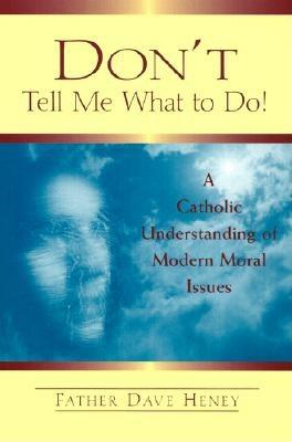 Don't Tell Me What to Do!: A Catholic Understanding of Modern Moral Issues - Heney, Dave, Reverend