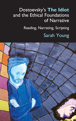 Dostoevsky's the Idiot and the Ethical Foundations of Narrative: Reading, Narrating, Scripting - Young, Sarah J