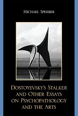 Dostoyevsky's Stalker and Other Essays on Psychopathology and the Arts - Sperber, Michael