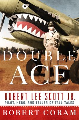 Double Ace: The Life of Robert Lee Scott Jr., Pilot, Hero, and Teller of Tall Tales - Coram, Robert