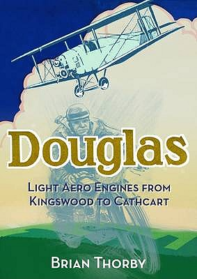 Douglas Light Aero Engines: From Kingswood to Cathcart - Thorby, Brian