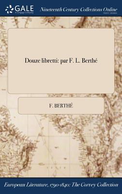 Douze Libretti: Par F. L. Berthe - Berthe, F