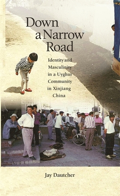 Down a Narrow Road: Identity and Masculinity in a Uyghur Community in Xinjiang China - Dautcher, Jay