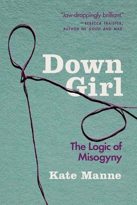 Down Girl: The Logic of Misogyny - Manne, Kate
