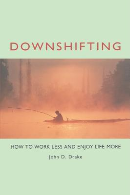Downshifting: How to Work Less and Enjoy Life More - Drake, John D