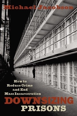 Downsizing Prisons: How to Reduce Crime and End Mass Incarceration - Jacobson, Michael