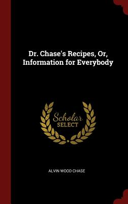 Dr. Chase's Recipes, Or, Information for Everybody - Chase, Alvin Wood