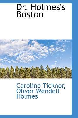 Dr. Holmes's Boston - Ticknor, Caroline, and Holmes, Oliver Wendell, Jr.