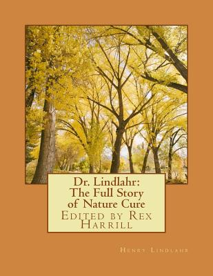 Dr. Lindlahr: The Full Story of Nature Cure: Edited by Rex Harrill - Harrill, Rex (Editor), and Lindlahr, Henry