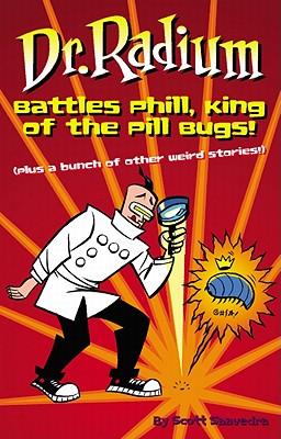 Dr. Radium Battles Phill, King of the Pill Bugs: Plus a Bunch of Other Weird Stories - Saavedra, Scott