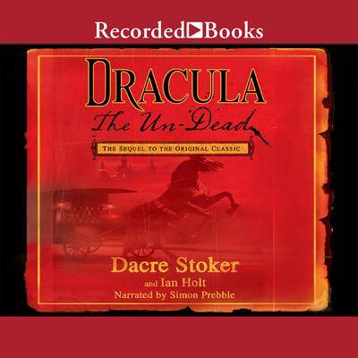 Dracula: The Un-Dead - Holt, Ian, and Stoker, Dacre (Editor), and Prebble, Simon (Read by)