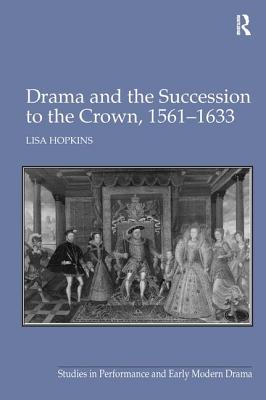Drama and the Succession to the Crown, 1561-1633 - Hopkins, Lisa, and Ostovich, Helen, Dr. (Series edited by)