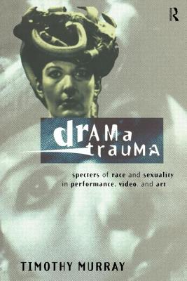 Drama Trauma: Specters of Race and Sexuality in Performance, Video and Art - Murray, Timothy