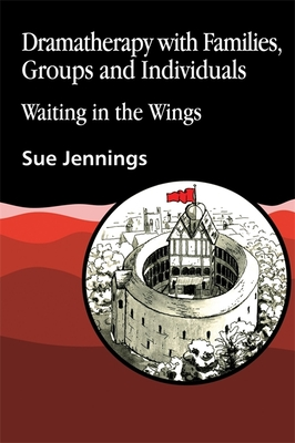 Dramatherapy with Families, Groups and Individuals: Waiting in the Wings - Jennings, Sue (Editor)