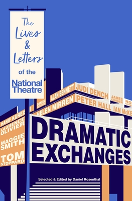 Dramatic Exchanges: The Lives and Letters of the National Theatre - Rosenthal, Daniel (Editor)