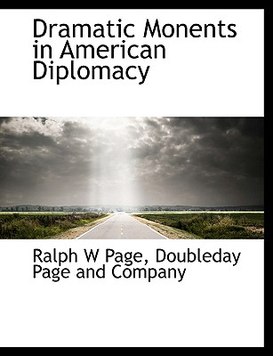 Dramatic Monents in American Diplomacy - Page, Ralph W, and Doubleday Page & Co (Creator), and Doubleday Page and Company (Creator)