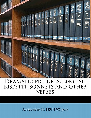 Dramatic Pictures: English Rispetti, Sonnets and Other Verses - Japp, Alexander H