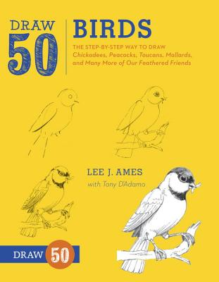 Draw 50 Birds: The Step-By-Step Way to Draw Chickadees, Peacocks, Toucans, Mallards, and Many More of Our Feathered Friends - Ames, Lee J, and D'Adamo, Tony
