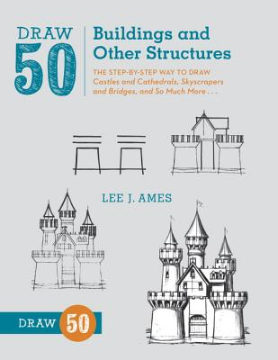 Draw 50 Buildings and Other Structures: The Step-By-Step Way to Draw Castles and Cathedrals, Skyscrapers and Bridges, and So Much More... - Ames, Lee J