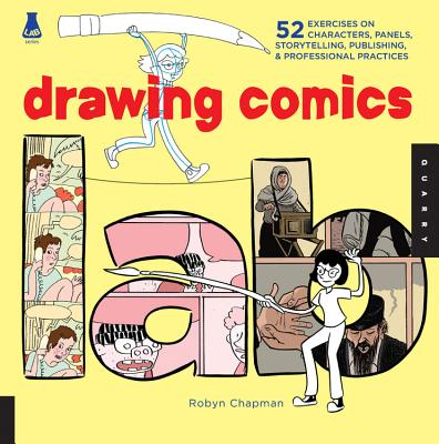 Drawing Comics Lab: 52 Exercises on Characters, Panels, Storytelling, Publishing & Professional Practices - Chapman, Robyn