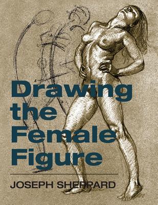 Drawing the Female Figure - Sheppard, Joseph