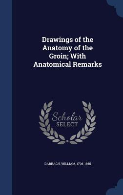 Drawings of the Anatomy of the Groin; With Anatomical Remarks - Darrach, William