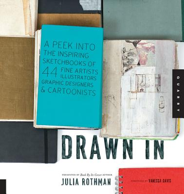 Drawn in: A Peek into the Inspiring Sketchbooks of 44 Fine Artists, Illustrators, Graphic Designers, and Cartoonists - Rothman, Julia, and Davis, Vanessa (Foreword by)