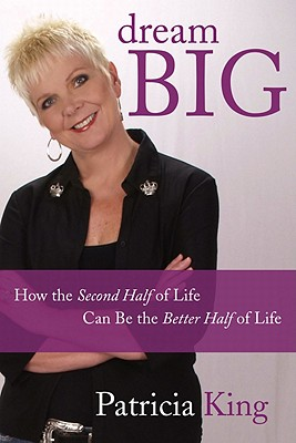 Dream Big: How the Second Half of Life Can Be the Better Half of Life - King, Patricia