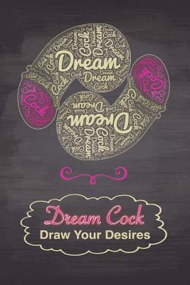 Dream Cock Draw Your Desires: 6x9 Naughty Sex Journal for Adults, Blank Unlined Paper - 100 Pages, Drawing Dicks for Relaxation Stress Penis Imagination Notebook - Bawdy Boy Books