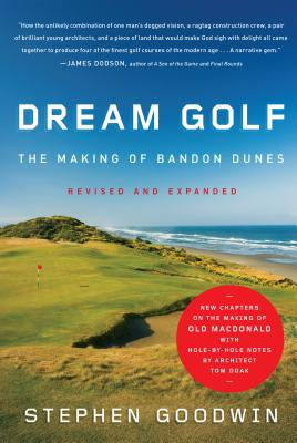 Dream Golf: The Making of Bandon Dunes - Goodwin, Stephen