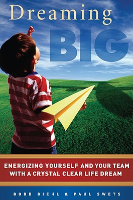 Dreaming Big: Energizing Yourself and Your Team with a Crystal Clear Life Dream - Biehl, Bobb, and Swets, Paul