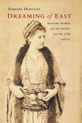 Dreaming of East: Western Women and the Exotic Allure of the Orient - Hodgson, Barbara