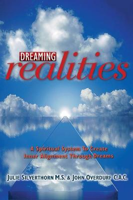 Dreaming Realities: A Spiritual System to Create Inner Alignment Through Dreams - Overdurf, John, and Silverthorn, Julie