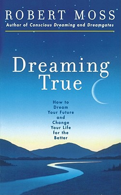 Dreaming True: How to Dream Your Future and Change Your Life for the Better - Moss, Robert, and McLuhan, Marshall
