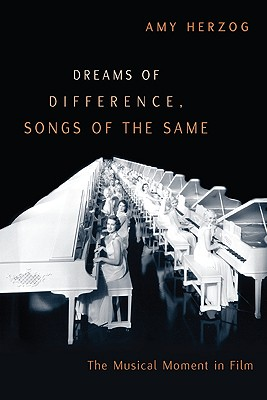 Dreams of Difference, Songs of the Same: The Musical Moment in Film - Herzog, Amy