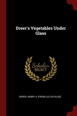 Dreer's Vegetables Under Glass - Dreer, Henry a [From Old Catalog] (Creator)