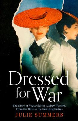Dressed For War: The Story of Audrey Withers, Vogue editor extraordinaire from the Blitz to the Swinging Sixties - Summers, Julie