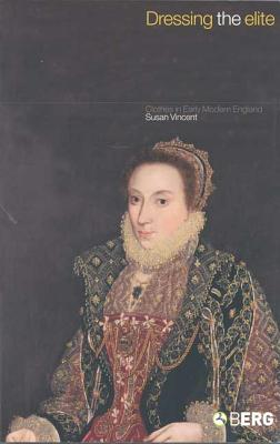 Dressing the Elite: Clothes in Early Modern England - Vincent, Susan