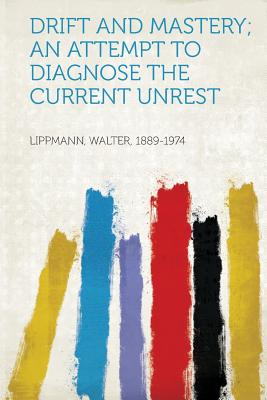 Drift and Mastery; An Attempt to Diagnose the Current Unrest - Lippmann, Walter (Creator)