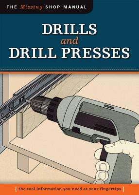 Drills and Drill Presses: The Tool Information You Need at Your Fingertips - Skill Institute Press Editor John Kelsey