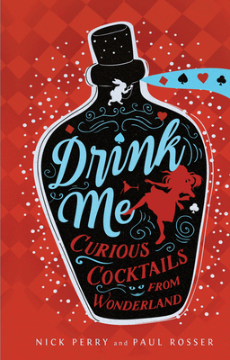 Drink Me: Curious Cocktails from Wonderland - Perry, Nick, and Rosser, Paul, Mr.