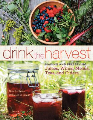 Drink the Harvest: Making and Preserving Juices, Wines, Meads, Teas, and Ciders - Chase, Nan K, and Guest, Deneice C