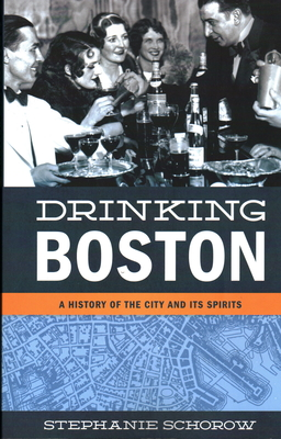 Drinking Boston: A History of the City and Its Spirits - Schorow, Stephanie