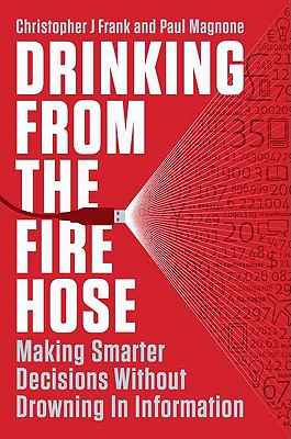 Drinking from the Fire Hose: Making Smarter Decisions Without Drowning in Information - Frank, Christopher J, and Magnone, Paul F