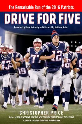 Drive for Five: The Remarkable Run of the 2016 Patriots - Price, Christopher, and McCourty, Devin (Foreword by), and Slater, Matthew (Afterword by)
